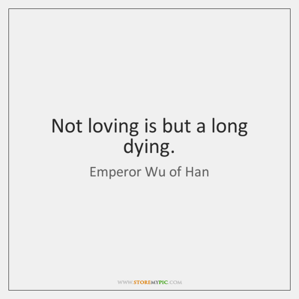 Not loving is but a long dying.