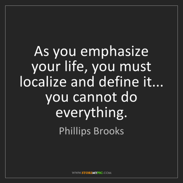 Phillips Brooks: As you emphasize your life, you must localize and define...