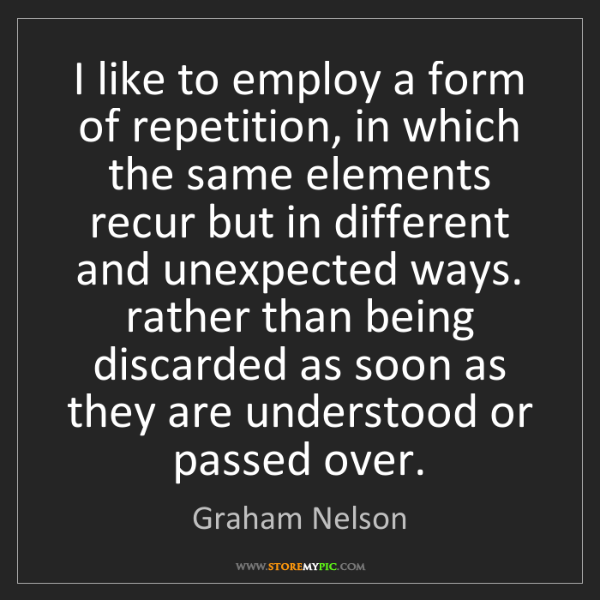 Graham Nelson: I like to employ a form of repetition, in which the same...