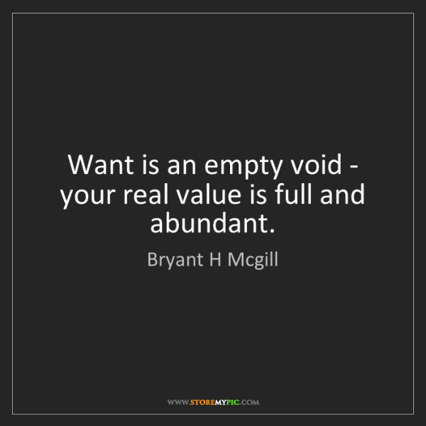 Bryant H Mcgill: Want is an empty void - your real value is full and abundant.