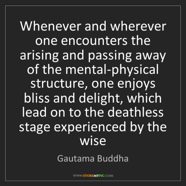Gautama Buddha: Whenever and wherever one encounters the arising and...
