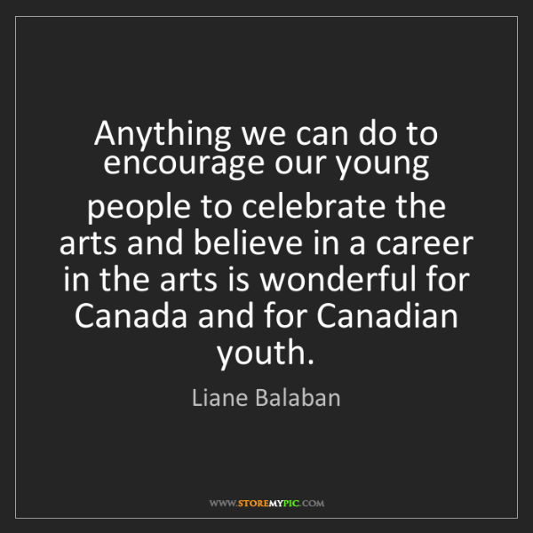 Liane Balaban: Anything we can do to encourage our young people to celebrate...