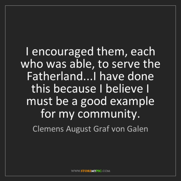 Clemens August Graf von Galen: I encouraged them, each who was able, to serve the Fatherland...I...