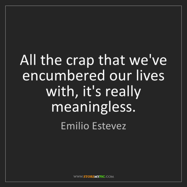 Emilio Estevez: All the crap that we've encumbered our lives with, it's...