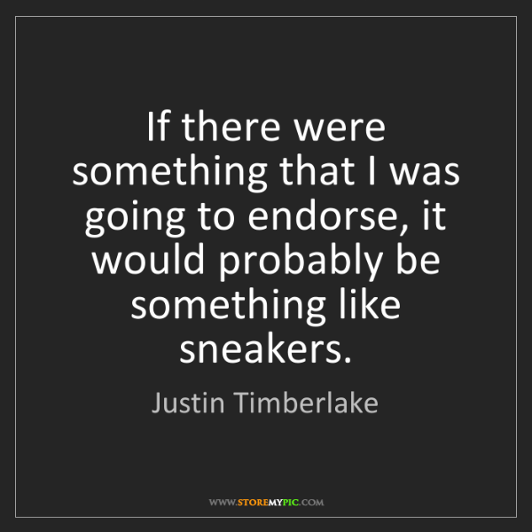 Justin Timberlake: If there were something that I was going to endorse,...
