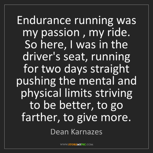 Dean Karnazes: Endurance running was my passion , my ride. So here,...