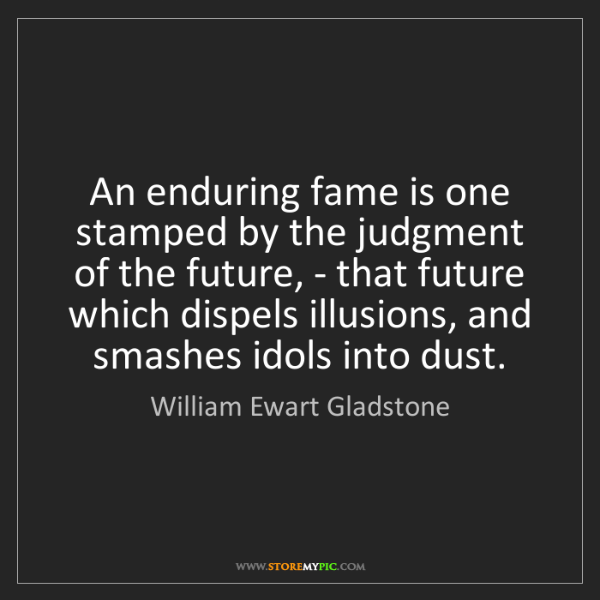 William Ewart Gladstone: An enduring fame is one stamped by the judgment of the...