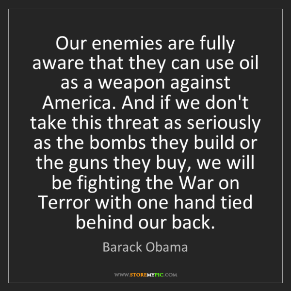 Barack Obama: Our enemies are fully aware that they can use oil as...