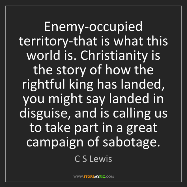 C S Lewis: Enemy-occupied territory-that is what this world is....