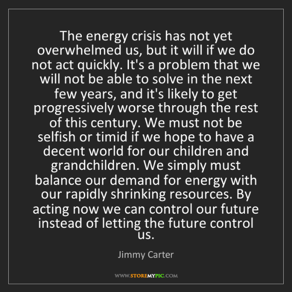 Jimmy Carter: The energy crisis has not yet overwhelmed us, but it...