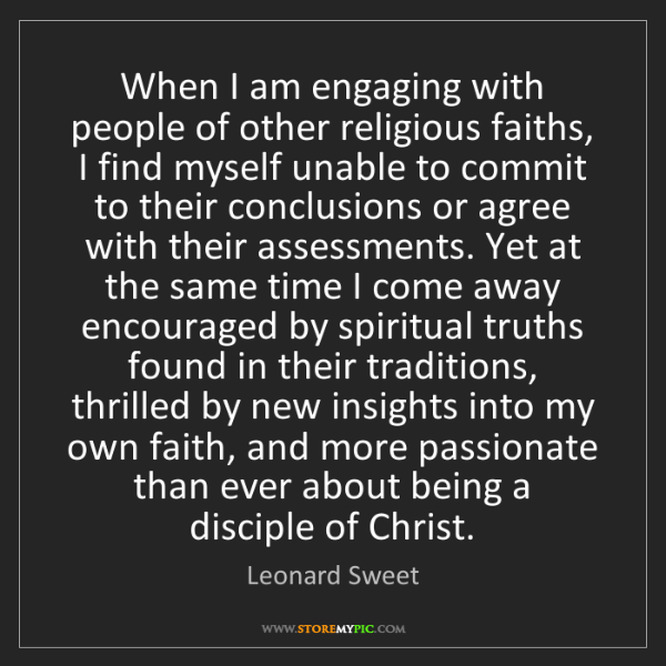 Leonard Sweet: When I am engaging with people of other religious faiths,...