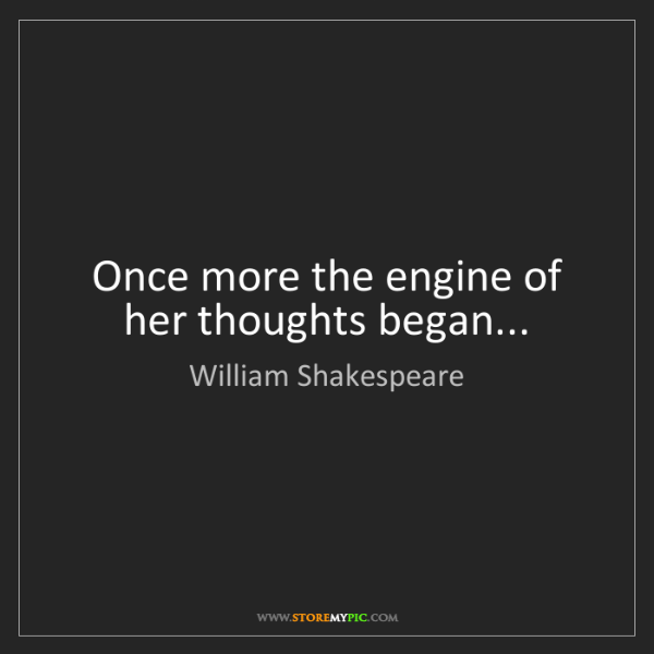 William Shakespeare: Once more the engine of her thoughts began...