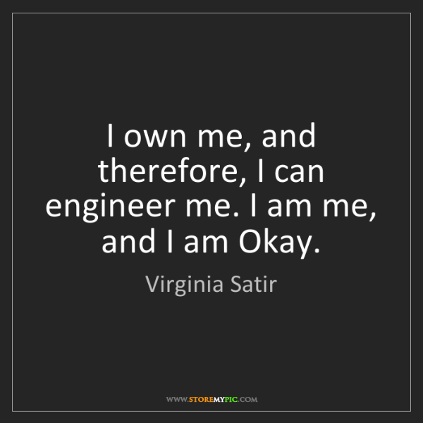 Virginia Satir: I own me, and therefore, I can engineer me. I am me,...