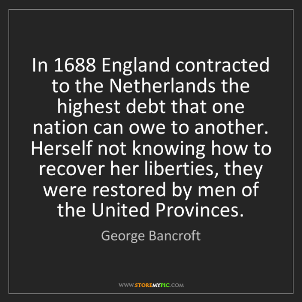 George Bancroft: In 1688 England contracted to the Netherlands the highest...
