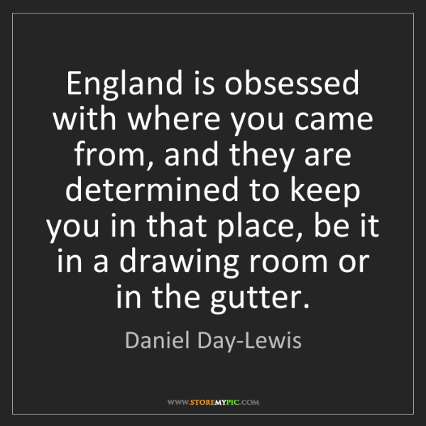 Daniel Day-Lewis: England is obsessed with where you came from, and they...