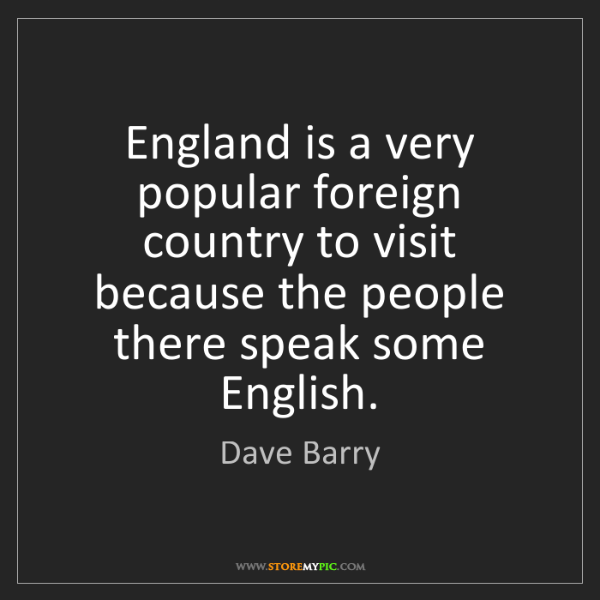 Dave Barry: England is a very popular foreign country to visit because...