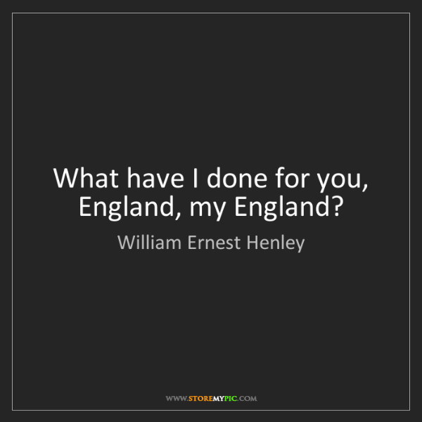 William Ernest Henley: What have I done for you, England, my England?