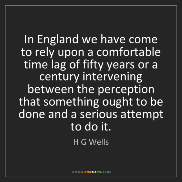 H G Wells: In England we have come to rely upon a comfortable time...