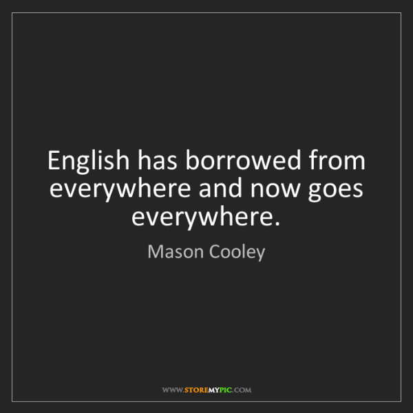 Mason Cooley: English has borrowed from everywhere and now goes everywhere.
