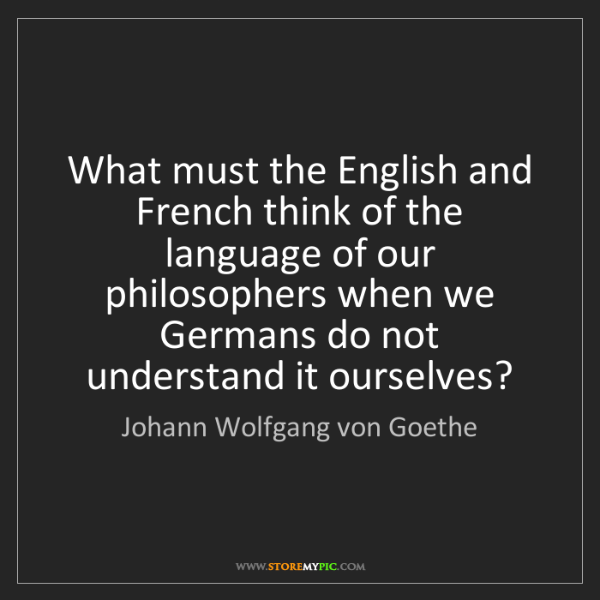 Johann Wolfgang von Goethe: What must the English and French think of the language...