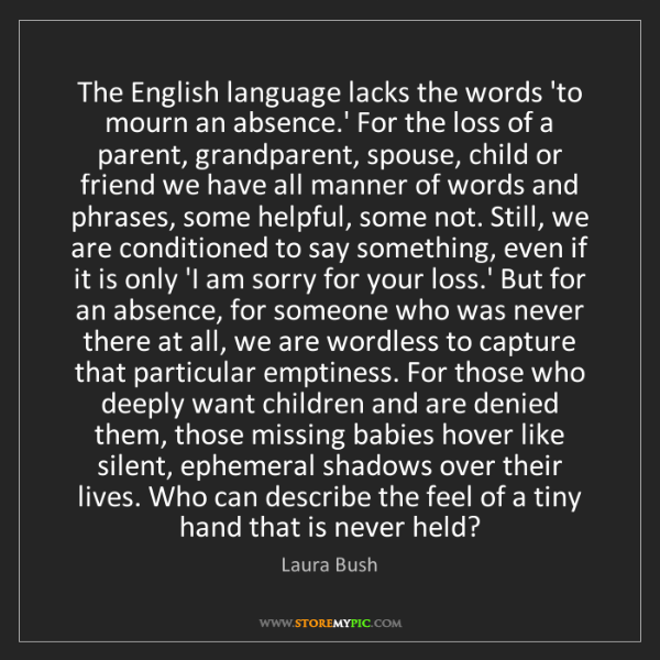 Laura Bush: The English language lacks the words 'to mourn an absence.'...