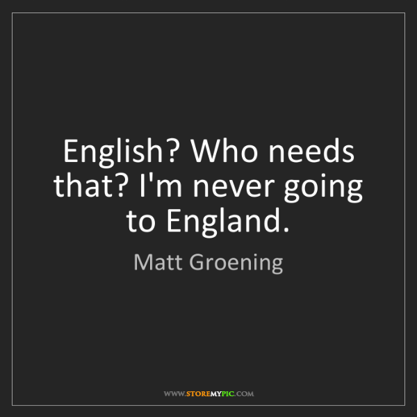Matt Groening: English? Who needs that? I'm never going to England.