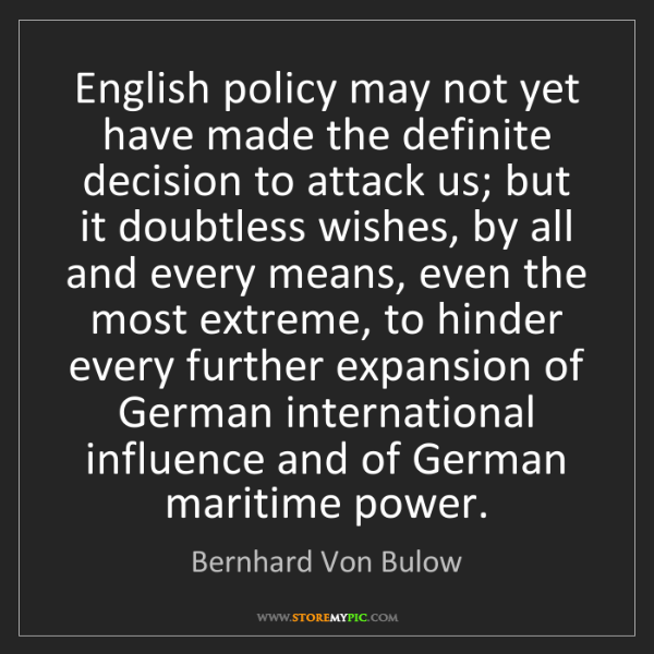 Bernhard Von Bulow: English policy may not yet have made the definite decision...