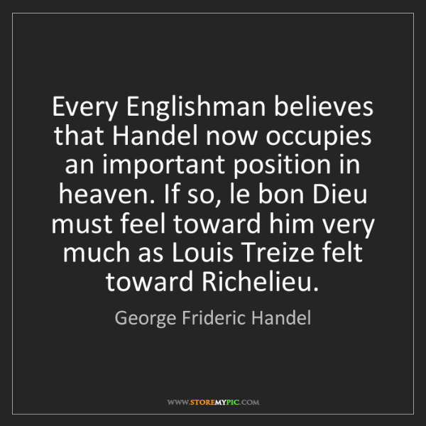 George Frideric Handel: Every Englishman believes that Handel now occupies an...