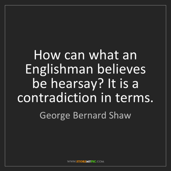 George Bernard Shaw: How can what an Englishman believes be hearsay? It is...