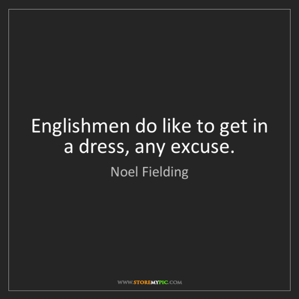 Noel Fielding: Englishmen do like to get in a dress, any excuse.
