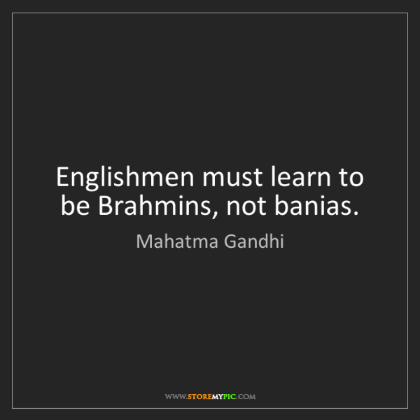 Mahatma Gandhi: Englishmen must learn to be Brahmins, not banias.