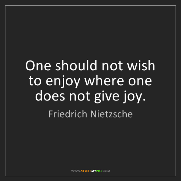 Friedrich Nietzsche: One should not wish to enjoy where one does not give...