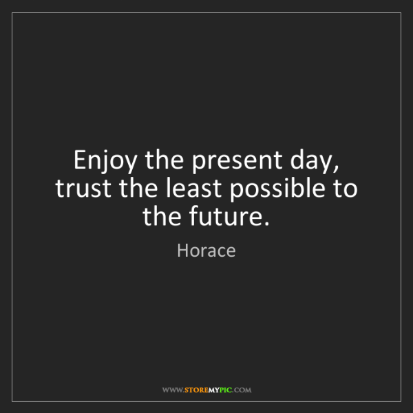 Horace: Enjoy the present day, trust the least possible to the...