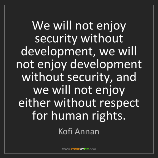 Kofi Annan: We will not enjoy security without development, we will...