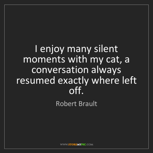 Robert Brault: I enjoy many silent moments with my cat, a conversation...