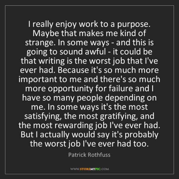 Patrick Rothfuss: I really enjoy work to a purpose. Maybe that makes me...