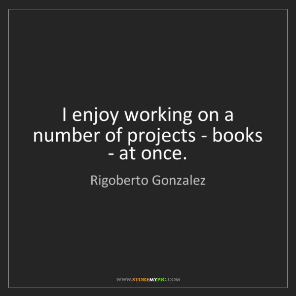 Rigoberto Gonzalez: I enjoy working on a number of projects - books - at...