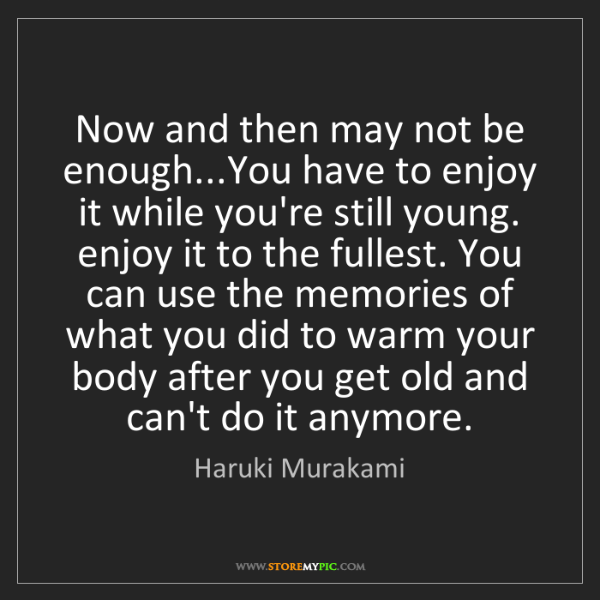 Haruki Murakami: Now and then may not be enough...You have to enjoy it...