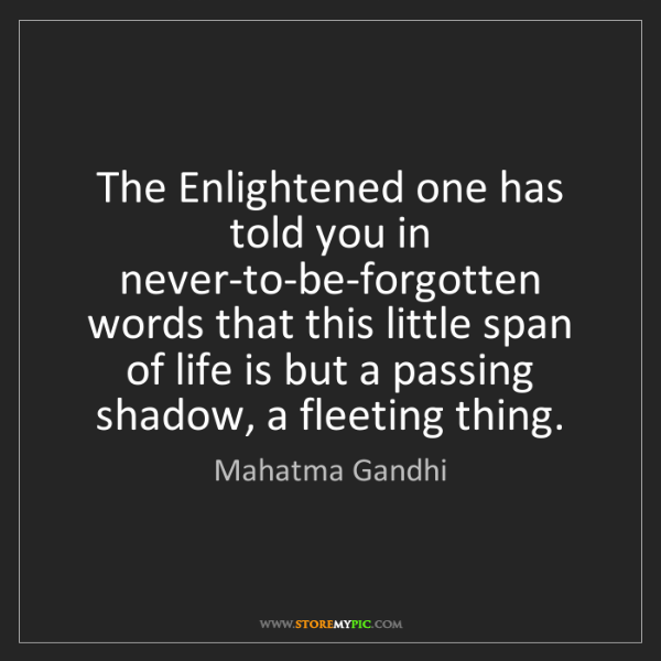 Mahatma Gandhi: The Enlightened one has told you in never-to-be-forgotten...