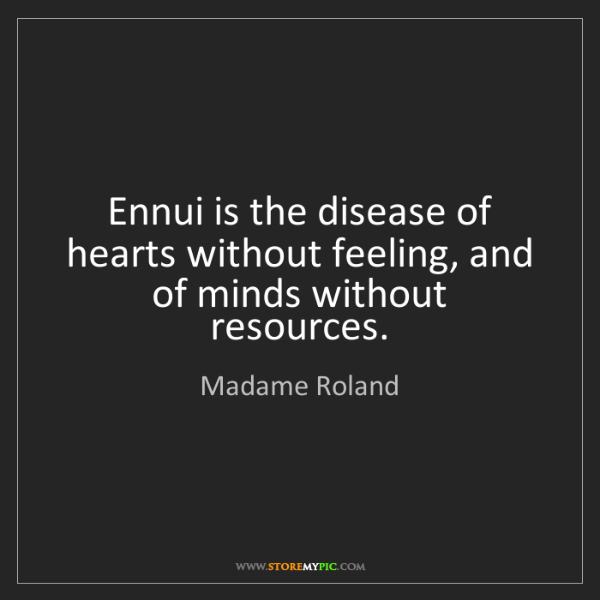 Madame Roland: Ennui is the disease of hearts without feeling, and of...