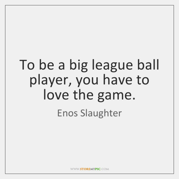 To be a big league ball player, you have to love the ...