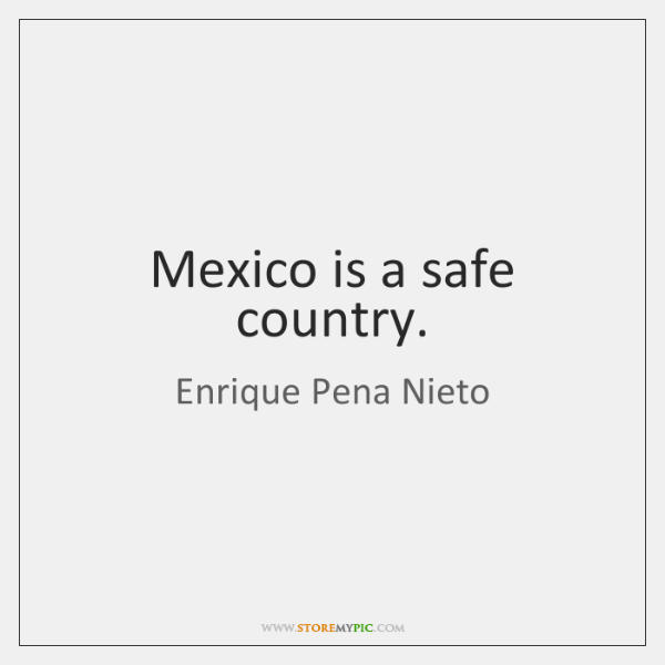 Mexico is a safe country.