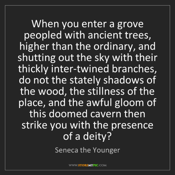Seneca the Younger: When you enter a grove peopled with ancient trees, higher...
