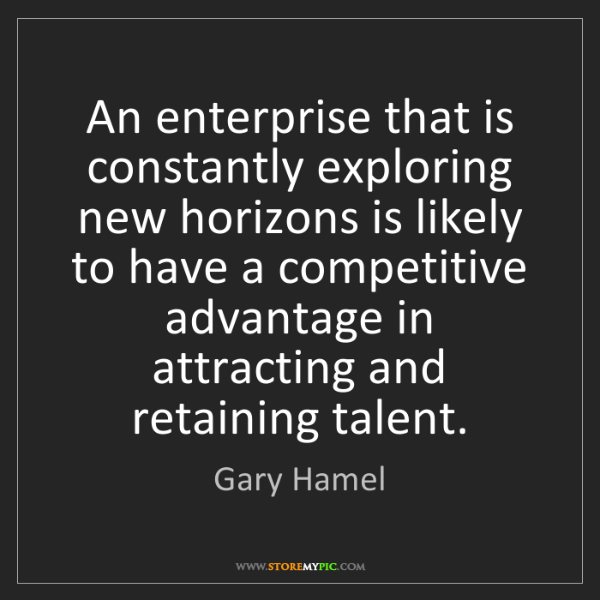 Gary Hamel: An enterprise that is constantly exploring new horizons...