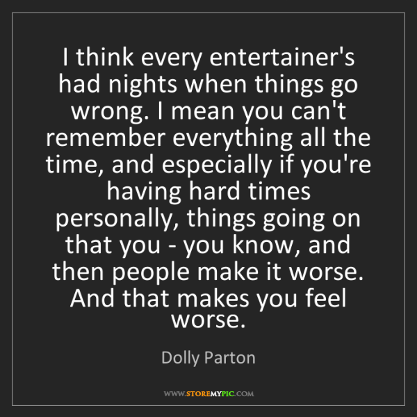 Dolly Parton: I think every entertainer's had nights when things go...