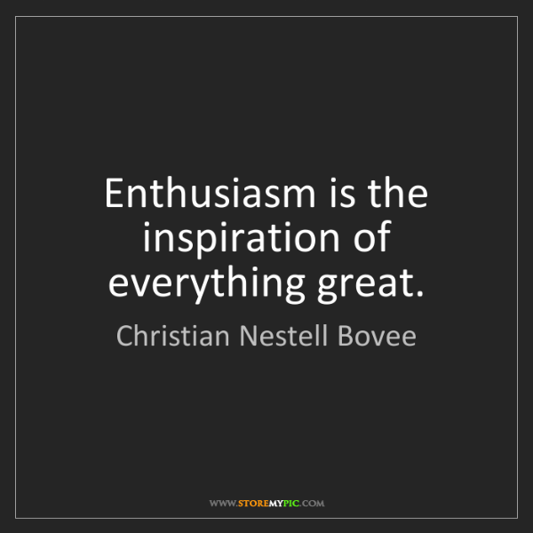 Christian Nestell Bovee: Enthusiasm is the inspiration of everything great.