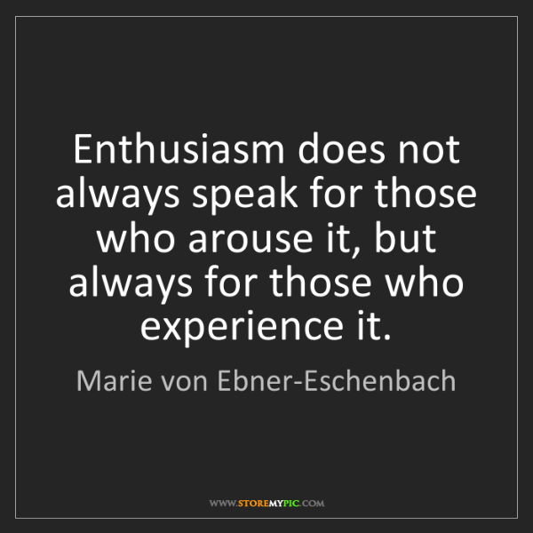 Marie von Ebner-Eschenbach: Enthusiasm does not always speak for those who arouse...