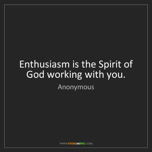 Anonymous: Enthusiasm is the Spirit of God working with you.