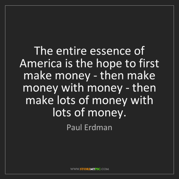 Paul Erdman: The entire essence of America is the hope to first make...