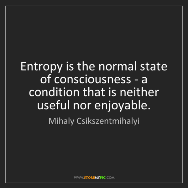 Mihaly Csikszentmihalyi: Entropy is the normal state of consciousness - a condition...